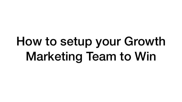 How to setup your Growth Marketing Team to Win