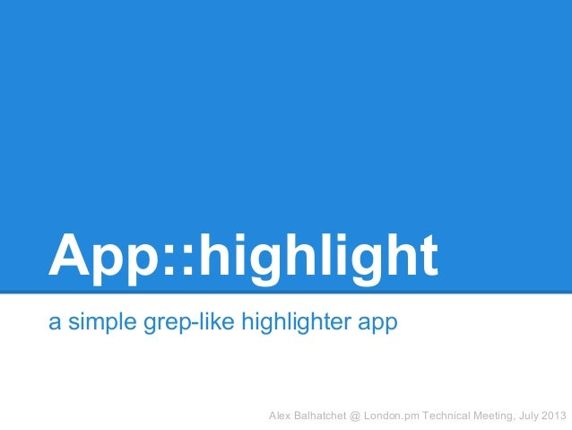 App::highlight a simple grep-like highlighter app Alex Balhatchet @ London.pm Technical Meeting, July 2013