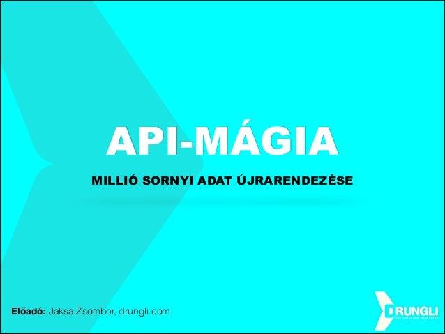 API-MÁGIA MILLIÓ SORNYI ADAT ÚJRARENDEZÉSE  Előadó: Jaksa Zsombor, drungli.com