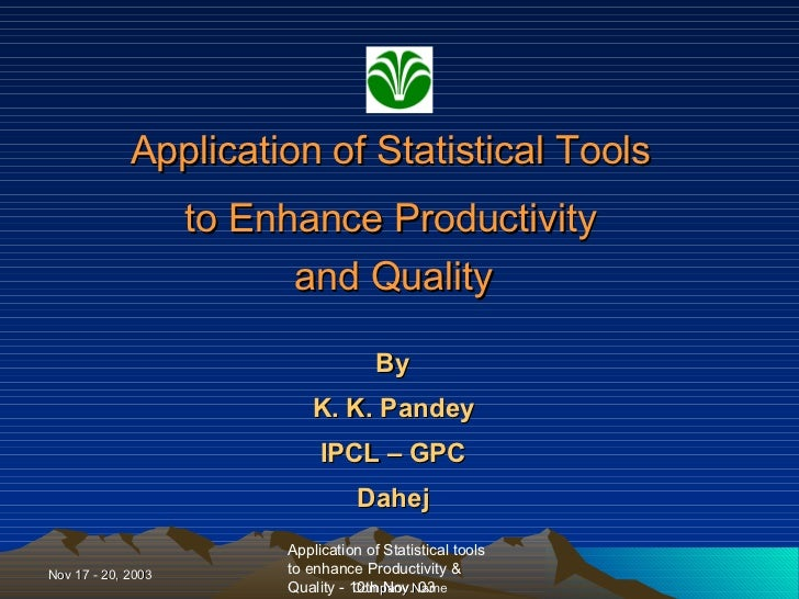 Application of Statistical Tools  to Enhance Productivity  and Quality   By  K. K. Pandey  IPCL – GPC  Dahej
