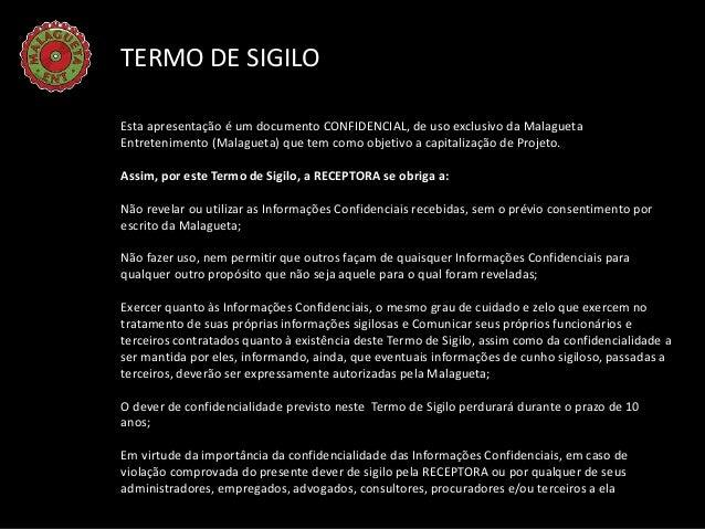 TERMO DE SIGILOEsta apresentação é um documento CONFIDENCIAL, de uso exclusivo da MalaguetaEntretenimento (Malagueta) que ...