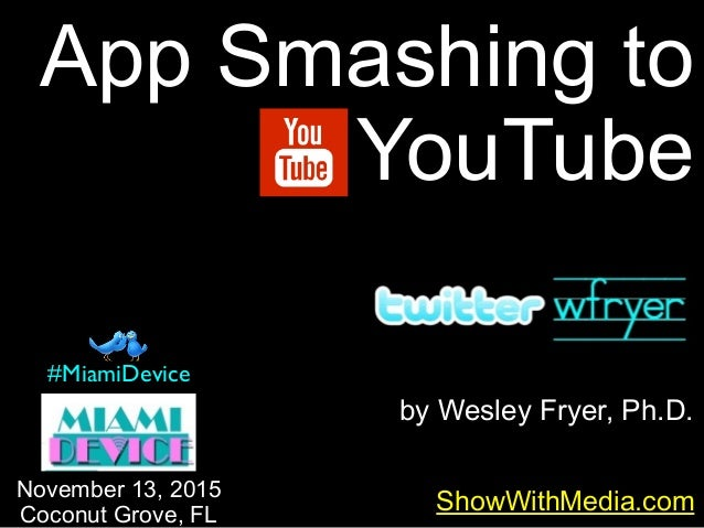 by Wesley Fryer, Ph.D. App Smashing to YouTube ShowWithMedia.comNovember 13, 2015 Coconut Grove, FL #MiamiDevice