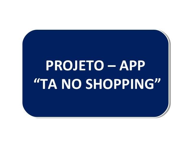 """PROJETO – APP """"TA NO SHOPPING"""" PROJETO – APP """"TA NO SHOPPING"""""""