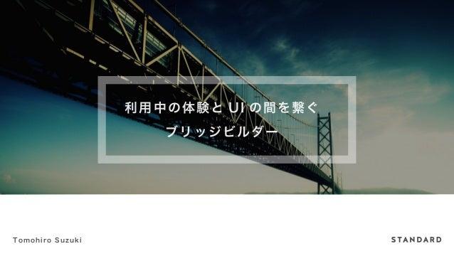 利用中の体験とUI の間を繋ぐ  ブリッジビルダー  Tomohiro Suzuki