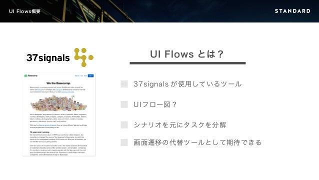 UI Flows概要  UI Flows とは?  37signals が使用しているツール  UI フロー図?  シナリオを元にタスクを分解  画面遷移の代替ツールとして期待できる