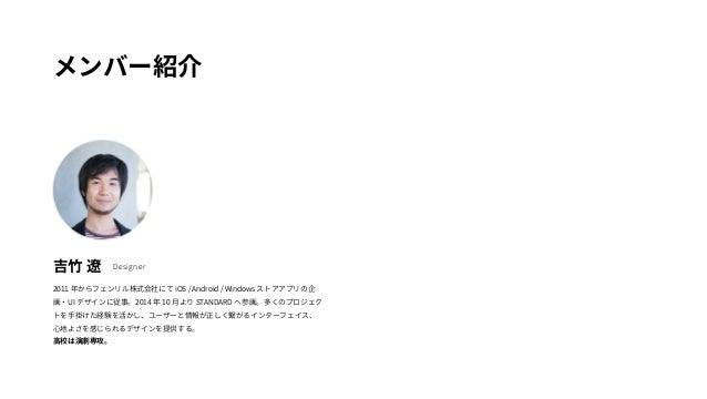メンバー紹介  吉竹 遼Designer  2011 年からフェンリル株式会社にてiOS / Android / Windows ストアアプリの企  画・UI デザインに従事。2014 年10 月よりSTANDARD へ参画。多くのプロジェク ...