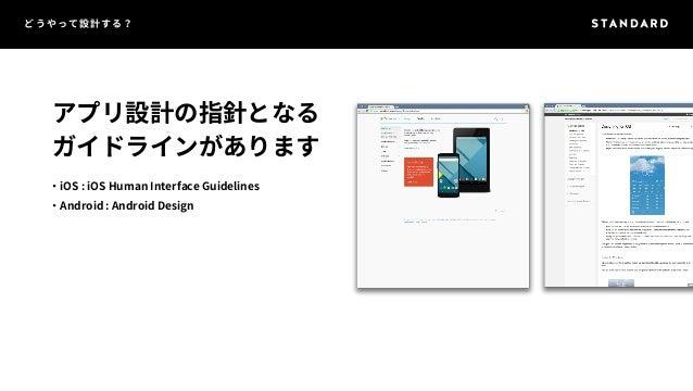 どうやって設計する?  アプリ設計の指針となる  ガイドラインがあります  ・iOS : iOS Human Interface Guidelines  ・Android : Android Design