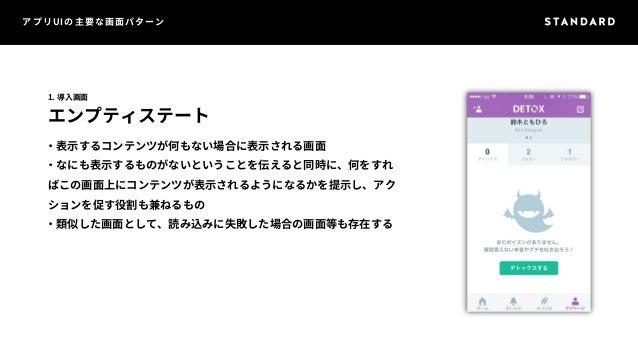 アプリUIの主要な画面パターン  1. 導入画面  エンプティステート  ・表示するコンテンツが何もない場合に表示される画面  ・なにも表示するものがないということを伝えると同時に、何をすれ  ばこの画面上にコンテンツが表示されるようになるかを...