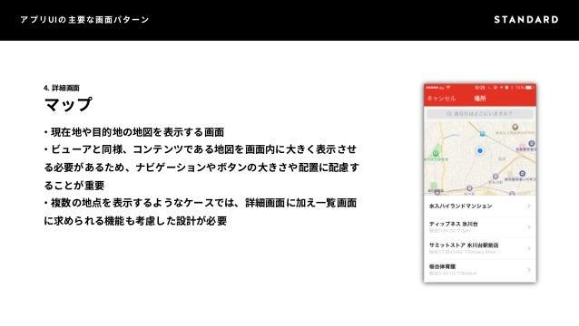 アプリUIの主要な画面パターン  4. 詳細画面  マップ  ・現在地や目的地の地図を表示する画面  ・ビューアと同様、コンテンツである地図を画面内に大きく表示させ  る必要があるため、ナビゲーションやボタンの大きさや配置に配慮す  ることが重...