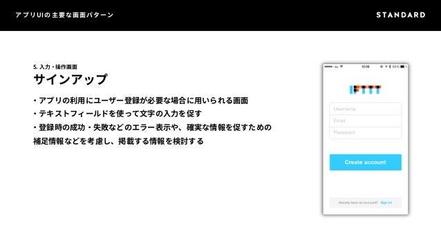 アプリUIの主要な画面パターン  5. 入力・操作画面  サインアップ  ・アプリの利用にユーザー登録が必要な場合に用いられる画面  ・テキストフィールドを使って文字の入力を促す  ・登録時の成功・失敗などのエラー表示や、確実な情報を促すための...