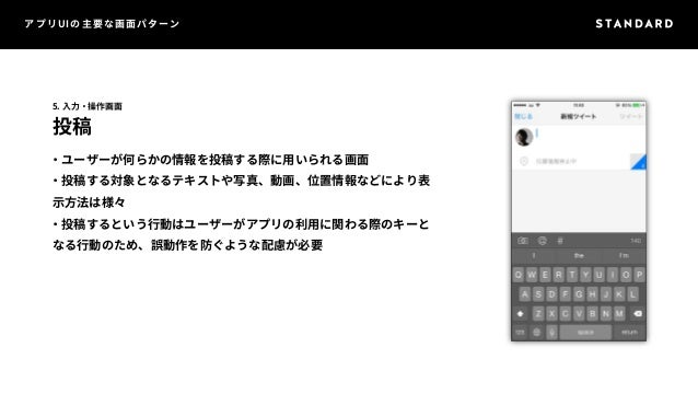 アプリUIの主要な画面パターン  5. 入力・操作画面  投稿  ・ユーザーが何らかの情報を投稿する際に用いられる画面  ・投稿する対象となるテキストや写真、動画、位置情報などにより表  示方法は様々  ・投稿するという行動はユーザーがアプリの...