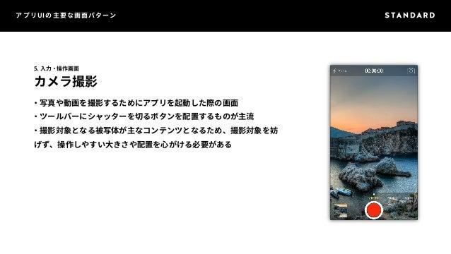 アプリUIの主要な画面パターン  5. 入力・操作画面  カメラ撮影  ・写真や動画を撮影するためにアプリを起動した際の画面  ・ツールバーにシャッターを切るボタンを配置するものが主流  ・撮影対象となる被写体が主なコンテンツとなるため、撮影対...