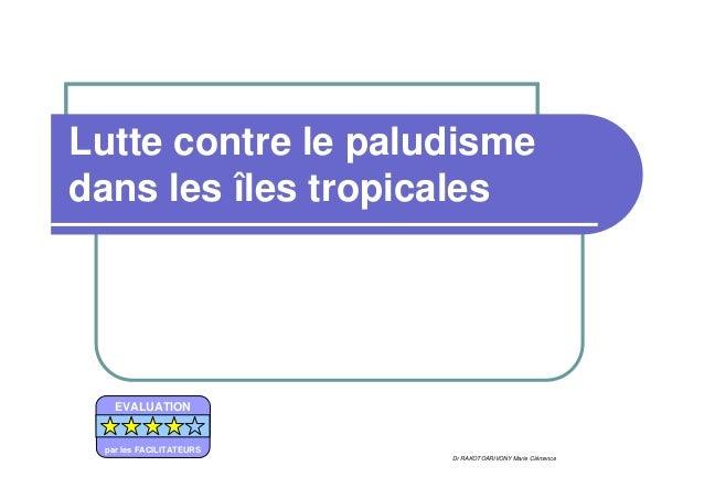 Lutte contre le paludismedans les îles tropicales   EVALUATION par les FACILITATEURS                         Dr RAKOTOARIV...