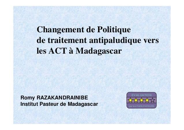 Changement de Politiquede traitement antipaludique versles ACT à MadagascarRomy RAZAKANDRAINIBEInstitut Pasteur de Madagas...