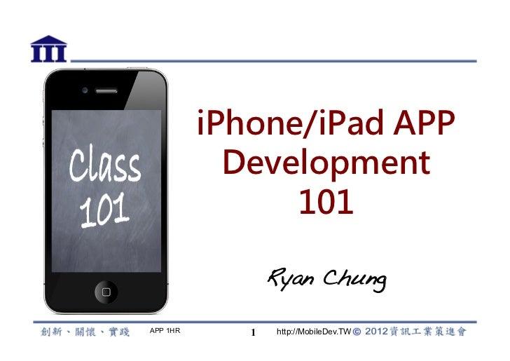 iPhone/iPad APP            Development                101                 Ryan Chung!APP 1HR      1    http://MobileDev.TW