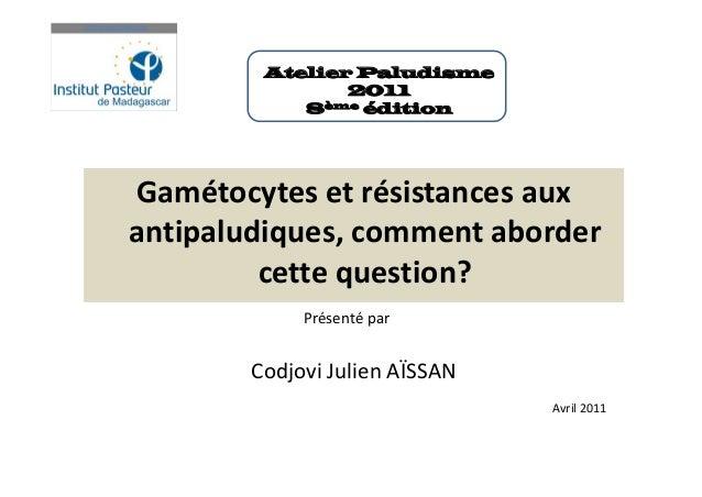 Gamétocytes et résistances auxantipaludiques, comment abordercette question?Présenté parCodjovi Julien AÏSSANAvril 2011Ate...
