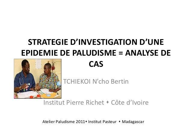 STRATEGIE D'INVESTIGATION D'UNEEPIDEMIE DE PALUDISME = ANALYSE DE                CAS              TCHIEKOI N'cho Bertin   ...