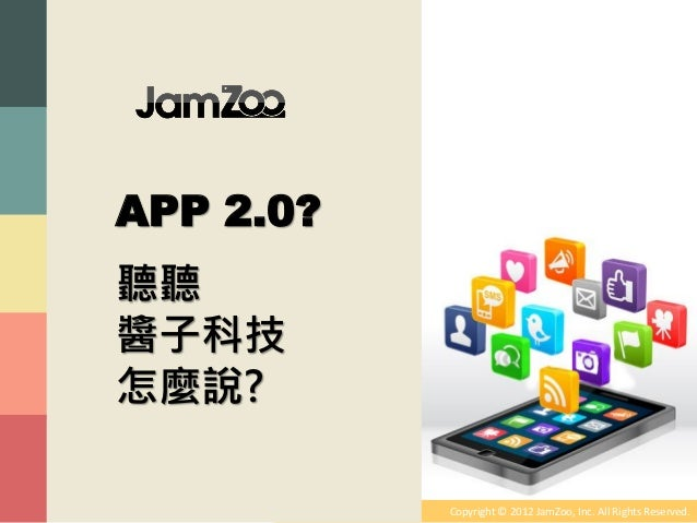 APP 2.0?聽聽醬子科技怎麼說?           Copyright © 2012 JamZoo, Inc. All Rights Reserved.