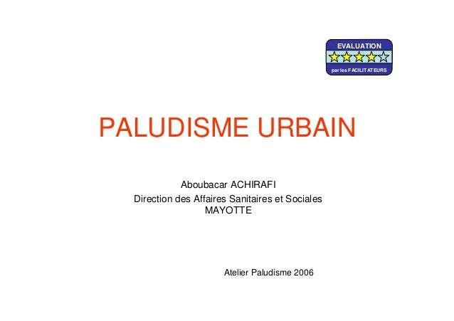 PALUDISME URBAINAboubacar ACHIRAFIDirection des Affaires Sanitaires et SocialesMAYOTTEAtelier Paludisme 2006EVALUATIONpar ...