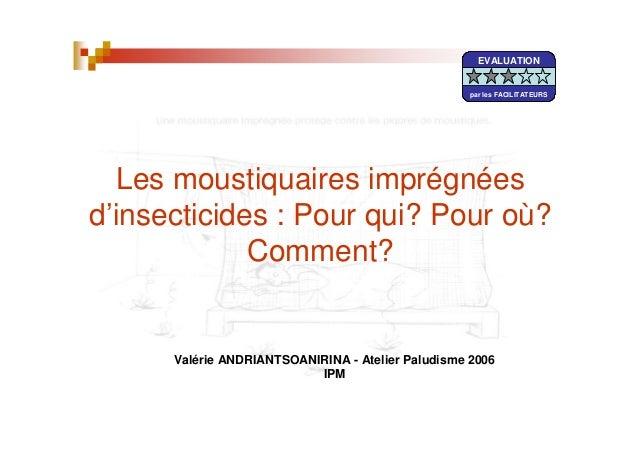 Les moustiquaires imprégnéesd'insecticides : Pour qui? Pour où?Comment?Valérie ANDRIANTSOANIRINA - Atelier Paludisme 2006I...