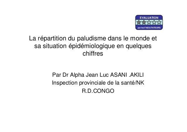 La répartition du paludisme dans le monde etsa situation épidémiologique en quelqueschiffresPar Dr Alpha Jean Luc ASANI .A...