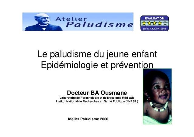 Le paludisme du jeune enfantEpidémiologie et préventionDocteur BA OusmaneLaboratoire de Parasitologie et de Mycologie Médi...