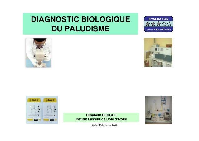 DIAGNOSTIC BIOLOGIQUEDU PALUDISMEElisabeth BEUGREInstitut Pasteur de Côte d'IvoireAtelier Paludisme 2006EVALUATIONpar les ...