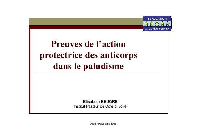Elisabeth BEUGREInstitut Pasteur de Côte d'IvoireAtelier Paludisme 2006EVALUATIONpar les FACILITATEURSEVALUATIONpar les FA...