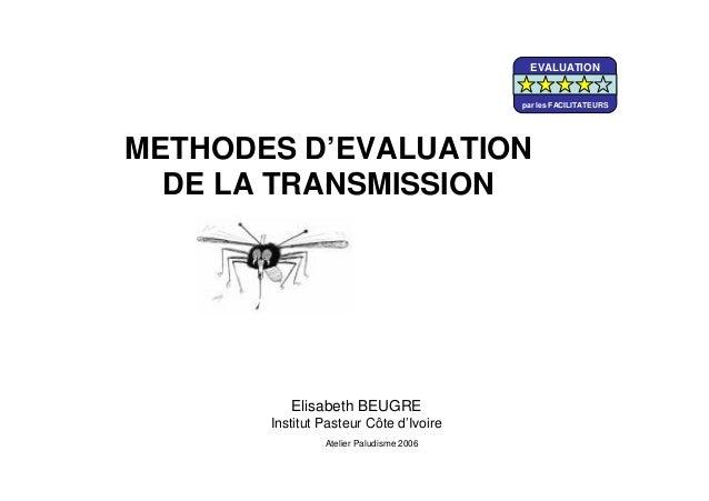 Elisabeth BEUGREInstitut Pasteur Côte d'IvoireMETHODES D'EVALUATIONDE LA TRANSMISSIONAtelier Paludisme 2006EVALUATIONpar l...