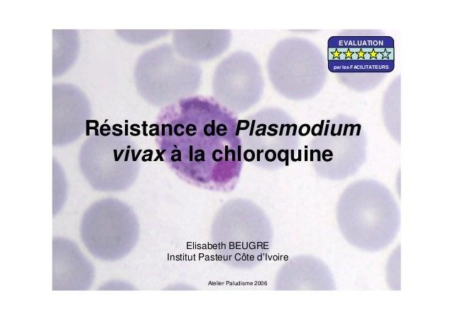 Résistance de Plasmodiumvivax à la chloroquineRésistance de Plasmodiumvivax à la chloroquineElisabeth BEUGREInstitut Paste...