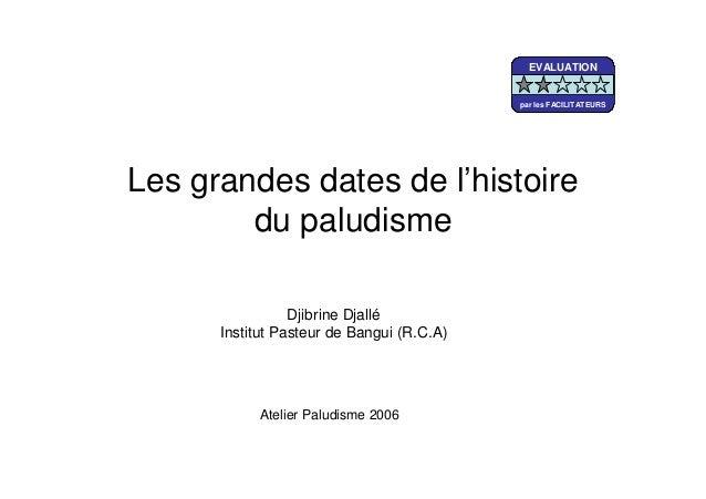 Les grandes dates de l'histoiredu paludismeDjibrine DjalléInstitut Pasteur de Bangui (R.C.A)Atelier Paludisme 2006EVALUATI...