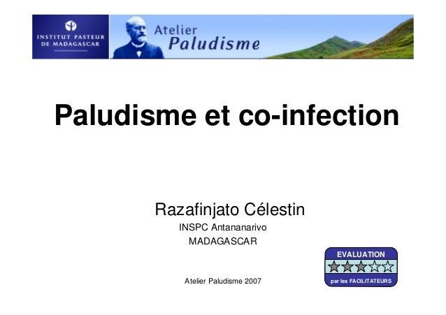 Atelier Paludisme 2007Paludisme et co-infectionRazafinjato CélestinINSPC AntananarivoMADAGASCAREVALUATIONpar les FACILITAT...