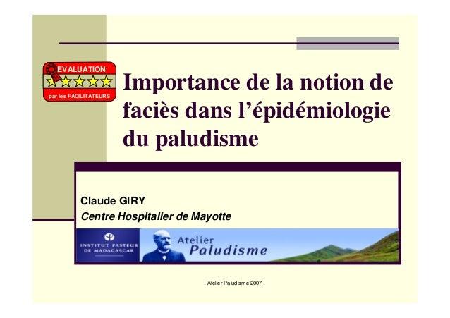 Atelier Paludisme 2007Importance de la notion defaciès dans l'épidémiologiedu paludismeClaude GIRYCentre Hospitalier de Ma...