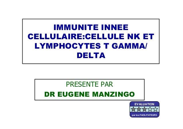 IMMUNITE INNEECELLULAIRE:CELLULE NK ETLYMPHOCYTES T GAMMA/DELTAPRESENTE PARDR EUGENE MANZINGOEVALUATIONpar les FACILITATEURS