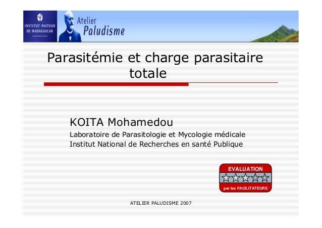 ATELIER PALUDISME 2007Parasitémie et charge parasitairetotaleKOITA MohamedouLaboratoire de Parasitologie et Mycologie médi...