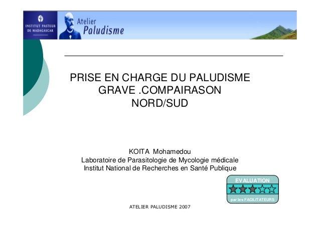 ATELIER PALUDISME 2007PRISE EN CHARGE DU PALUDISMEGRAVE .COMPAIRASONNORD/SUDKOITA MohamedouLaboratoire de Parasitologie de...