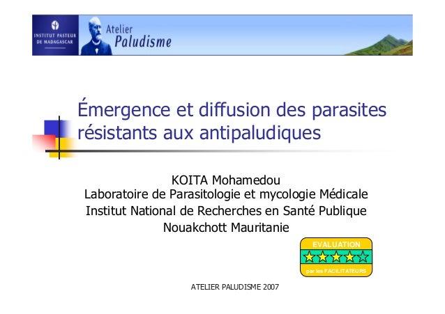 ATELIER PALUDISME 2007Émergence et diffusion des parasitesrésistants aux antipaludiquesKOITA MohamedouLaboratoire de Paras...