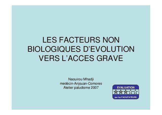 LES FACTEURS NONBIOLOGIQUES D'EVOLUTIONVERS L'ACCES GRAVENaouirou Mhadjimedécin-Anjouan-ComoresAtelier paludisme 2007 EVAL...