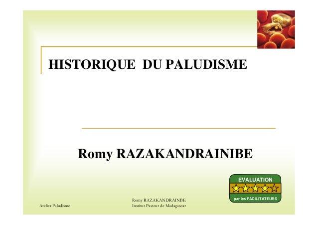Atelier PaludismeRomy RAZAKANDRAINBEInstitut Pasteur de MadagascarHISTORIQUE DU PALUDISMERomy RAZAKANDRAINIBEEVALUATIONpar...