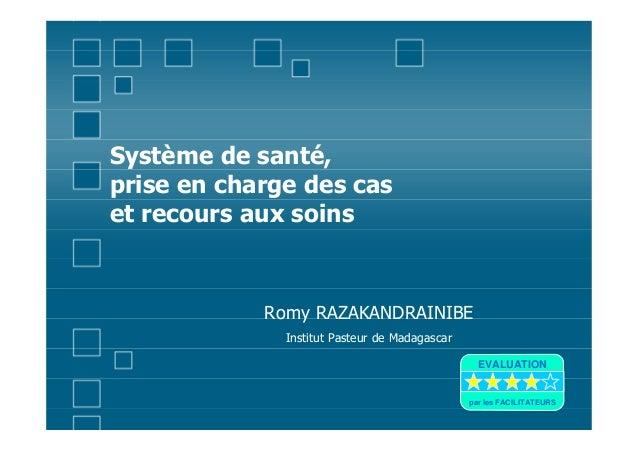 Système de santé,prise en charge des caset recours aux soinsRomy RAZAKANDRAINIBEInstitut Pasteur de MadagascarEVALUATIONpa...