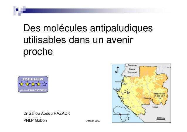 Atelier 2007Des molécules antipaludiquesutilisables dans un avenirprocheDr Safiou Abdou RAZACKPNLP GabonEVALUATIONpar les ...