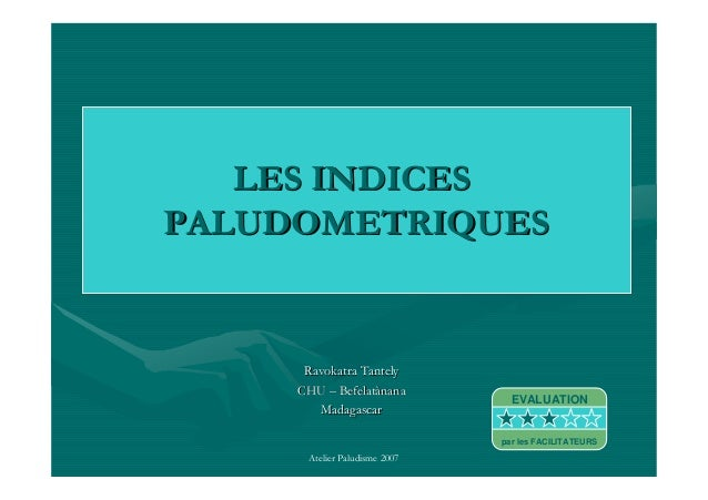 Atelier Paludisme 2007LES INDICESLES INDICESPALUDOMETRIQUESPALUDOMETRIQUESRavokatra TantelyRavokatra TantelyCHUCHU –– Befe...