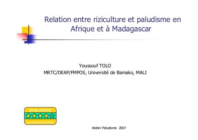 Atelier Paludisme 2007Relation entre riziculture et paludisme enAfrique et à MadagascarYoussouf TOLOMRTC/DEAP/FMPOS, Unive...