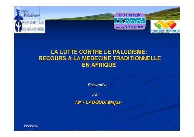 06/05/2008 1LA LUTTE CONTRE LE PALUDISME:RECOURS A LA MEDECINE TRADITIONNELLEEN AFRIQUEMMelleelleLABOUDILABOUDI MajdaMajda...