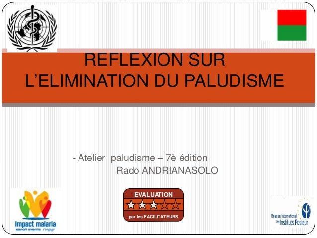 - Atelier paludisme – 7è éditionRado ANDRIANASOLOREFLEXION SURL'ELIMINATION DU PALUDISMEEVALUATIONpar les FACILITATEURS