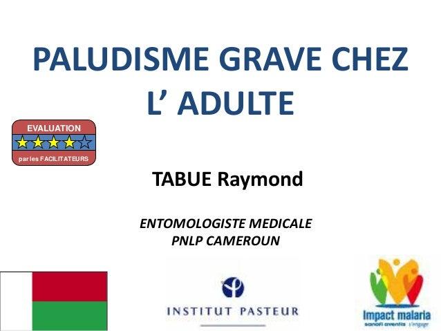 PALUDISME GRAVE CHEZ L' ADULTE TABUE Raymond ENTOMOLOGISTE MEDICALE PNLP CAMEROUN EVALUATION par les FACILITATEURS