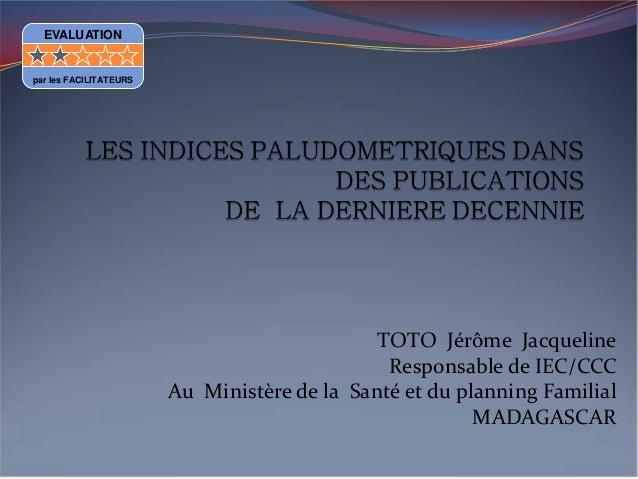 TOTO Jérôme JacquelineResponsable de IEC/CCCAu Ministère de la Santé et du planning FamilialMADAGASCAREVALUATIONpar les FA...