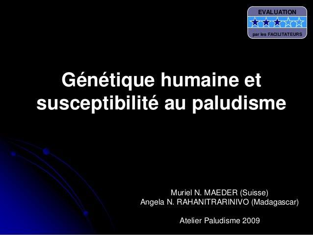 Génétique humaine etsusceptibilité au paludismeMuriel N. MAEDER (Suisse)Angela N. RAHANITRARINIVO (Madagascar)Atelier Palu...