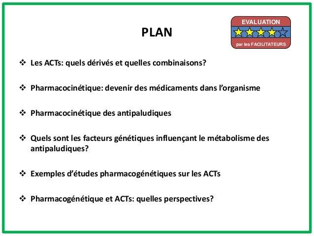 PLAN Les ACTs: quels dérivés et quelles combinaisons? Pharmacocinétique: devenir des médicaments dans l'organisme Pharm...