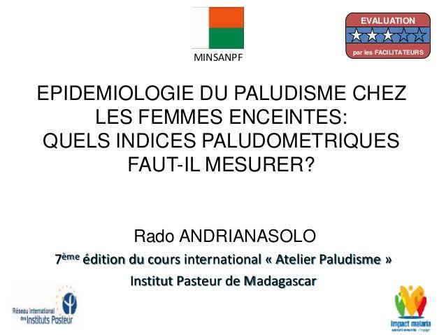 EPIDEMIOLOGIE DU PALUDISME CHEZLES FEMMES ENCEINTES:QUELS INDICES PALUDOMETRIQUESFAUT-IL MESURER?Rado ANDRIANASOLO7ème édi...